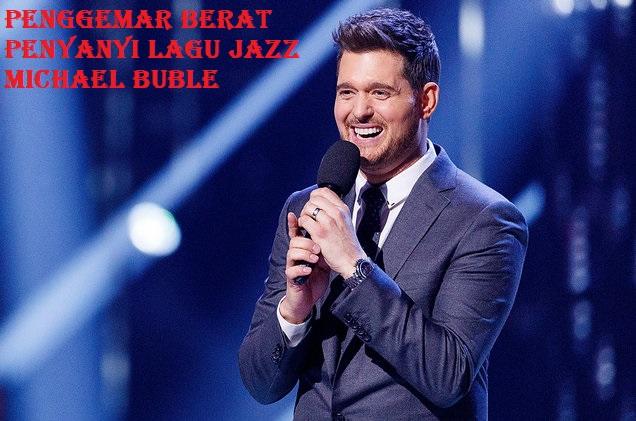 Penggemar Berat Penyanyi Lagu Jazz Michael Buble