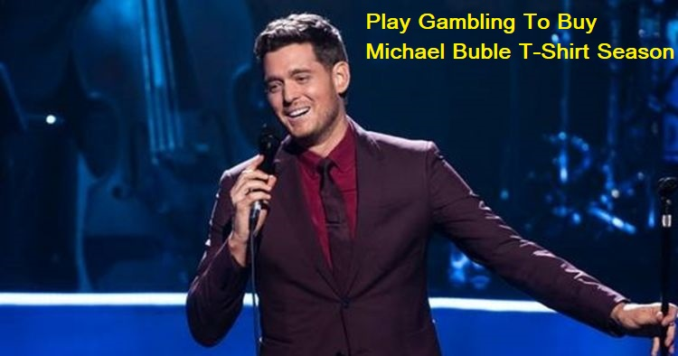 Play Gambling To Buy Michael Buble T-Shirt Season