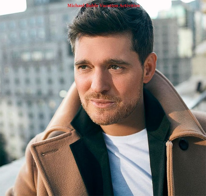 Michael Buble Vacation Activities