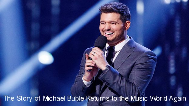 The Story of Michael Buble Returns to the Music World Again